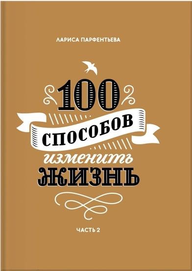 100 способов изменить жизнь. Часть вторая - Лариса Парфентьева