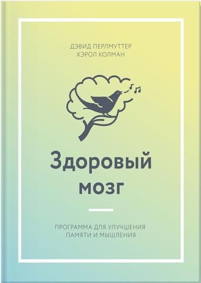 Здоровый мозг. Программа для улучшения памяти и мышления - Дэвид Перлмуттер, Кэрол Колман