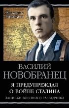 Василий Новобранец - Я предупреждал о войне Сталина. Записки военного разведчика