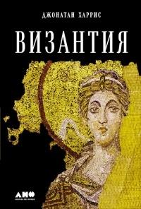 Джонатан Харрис - Византия. История исчезнувшей империи
