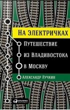 Александр Лучкин - На электричках. Путешествие из Владивостока в Москву