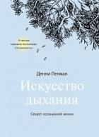 Денни Пенман - Искусство дыхания. Секрет осознанной жизни