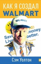 Сэм Уолтон - Как я создал Wal-Mart