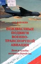 Александр Бабакин - Неизвестные подвиги Военно-транспортной авиации. Дела и судьбы летчиков Отечества