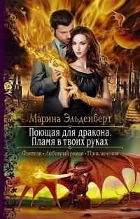 Марина Эльденберт - Поющая для дракона. Пламя в твоих руках