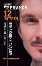 Денис Чернаков - 12 встреч, меняющих судьбу. Практики Мастера