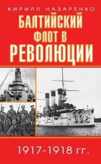 Кирилл Назаренко - Балтийский флот в революции. 1917–1918 гг.