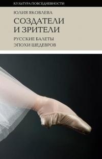Юлия Яковлева - Создатели и зрители: Русские балеты эпохи шедевров