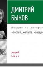 Дмитрий Быков - Лекция «Сергей Довлатов: конец мифа»