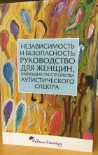 Робин Стюард - Независимость и безопасность: руководство для женщин, имеющих расстройства аутистического спектра