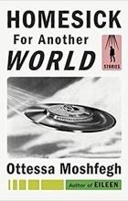 Ottessa Moshfegh - Homesick for Another World