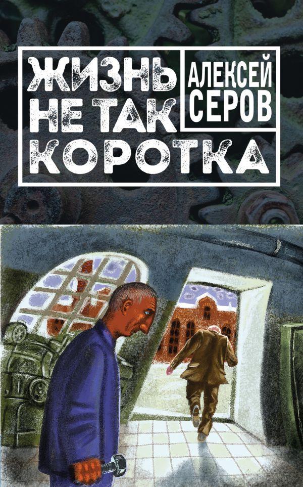 Жизнь не так коротка - Алексей Серов