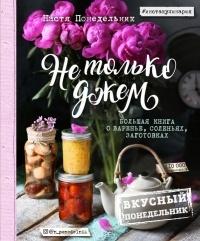 Анастасия Понедельник - Не только джем. Большая книга о варенье, соленьях, заготовках