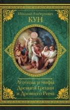 Кун Николай Альбертович - Легенды и мифы Древней Греции и Древнего Рима. Самое полное оригинальное издание