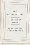 John Donvan, Caren Zucker - In a Different Key: The Story of Autism
