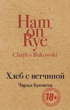 Чарльз Буковски — Хлеб с ветчиной