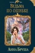 Анна Бруша - Ведьма по ошибке