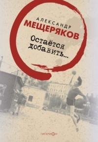 Александр Мещеряков - Остаётся добавить...