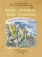 Татьяна Мучник - Кони, сфинксы, львы, грифоны. Каменные стражи Петербурга