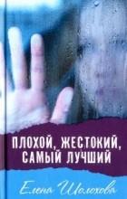 Елена Шолохова — Плохой, жестокий, самый лучший