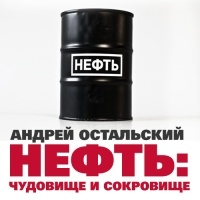 Андрей Остальский - Нефть: Чудовище и сокровище