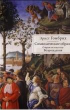 Эрнст Гомбрих - Символические образы. Очерки по искусству Возрождения