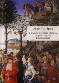Эрнст Ганс Гомбрих - Символические образы. Очерки по искусству Возрождения