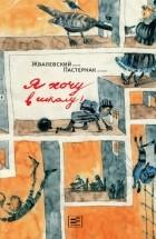 Жвалевский Андрей Валентинович, Пастернак Евгения Борисовна — Я хочу в школу!