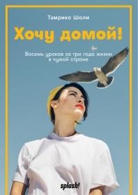 Тамрико Шоли - Хочу домой! Восемь уроков за три года жизни в чужой стране