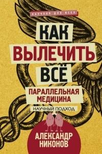 Александр Никонов - Как вылечить все. Параллельная медицина