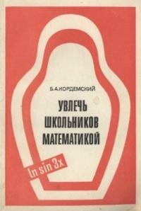 Борис Кордемский - Увлечь школьников математикой