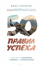 """- 50 правил успеха, чтобы достичь желаемого в бизнесе и в личной жизни. От соавтора проекта """"Тайна"""""""