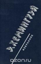 Эрнест Хемингуэй - Э. Хэмингуэй. Избранное