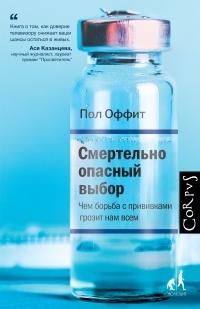 Пол Оффит - Смертельно опасный выбор. Чем борьба с прививками грозит нам всем
