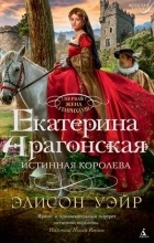 Элисон Уэйр - Екатерина Арагонская. Истинная королева