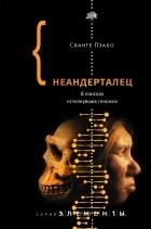 Сванте Пэабо - Неандерталец. В поисках исчезнувших геномов