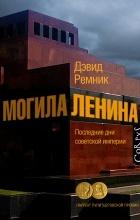 Дэвид Ремник - Могила Ленина. Последние дни советской империи