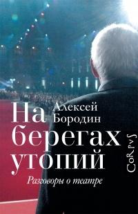 Алексей Бородин - На берегах утопий. Разговоры о театре
