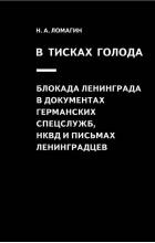Никита Ломагин - В тисках голода. Блокада Ленинграда в документах германских спецслужб, НКВД и письмах ленинградцев