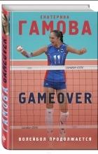 Екатерина Гамова - Game Over. Волейбол продолжается