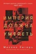 Михаил Зыгарь - Империя должна умереть. История русских революций в лицах. 1900-1917