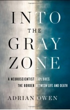 Adrian Owen - Into the Gray Zone: A Neuroscientist Explores the Border Between Life and Death