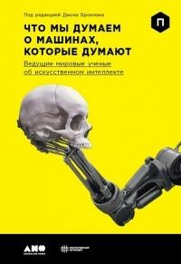 Джон Брокман - Что мы думаем о машинах, которые думают. Ведущие мировые учёные об искусственном интеллекте