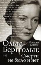Наталья Громова - Ольга Берггольц: смерти не было и нет