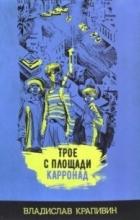 Владислав Петрович Крапивин - Трое с площади Карронад