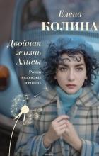 Колина Елена - Двойная жизнь Алисы
