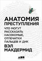Вэл Макдермид - Анатомия преступления. Что могут рассказать насекомые, отпечатки пальцев и ДНК