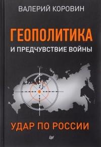 Геополитика и предчувствие войны. Удар по России — В. Коровин
