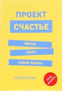 Гретхен Рубин - Проект Счастье. Мечты. План. Новая жизнь