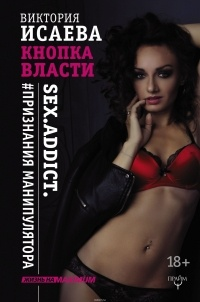 Исаева В. - Кнопка Власти. Sex. Addict. #Признания манипулятора